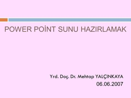 POWER POİNT SUNU HAZIRLAMAK Yrd. Doç. Dr. Mehtap YALÇINKAYA 06.06.2007.