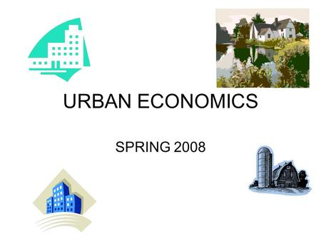 URBAN ECONOMICS SPRING 2008. Definitions Urban: Dictionary definition: Relating to or concerned with a city or densely populated area. Formally: A geographical.