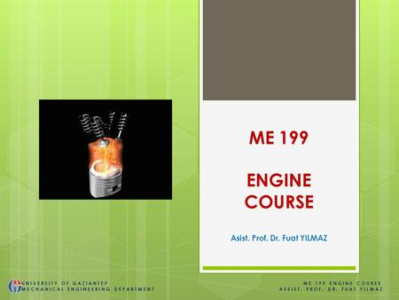 ME 199 ENGINE COURSE Asist. Prof. Dr. Fuat YILMAZ UNIVERSITY OF GAZIANTEP ME 199 ENGINE COURSE MECHANICAL ENGINEERING DEPARTMENT ASSIST. PROF. DR. FUAT.