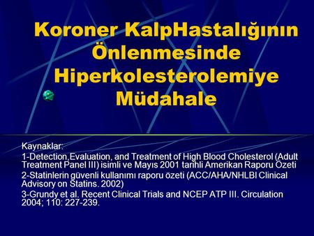 Koroner KalpHastalığının Önlenmesinde Hiperkolesterolemiye Müdahale Kaynaklar: 1-Detection,Evaluation, and Treatment of High Blood Cholesterol (Adult Treatment.