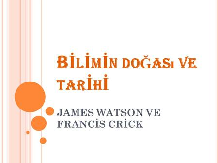 B İ L İ M İ N DO Ğ AS ı VE TAR İ H İ JAMES WATSON VE FRANCİS CRİCK.
