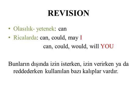 REVISION Olasılık- yetenek: can Ricalarda: can, could, may I can, could, would, will YOU Bunların dışında izin isterken, izin verirken ya da reddederken.