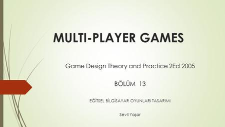 MULTI-PLAYER GAMES Game Design Theory and Practice 2Ed 2005 BÖLÜM 13