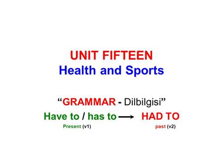 "UNIT FIFTEEN Health and Sports ""GRAMMAR - Dilbilgisi"" Have to / has to HAD TO Present (v1) past (v2)"