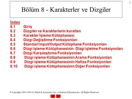 © Copyright 1992–2004 by Deitel & Associates, Inc. ve Pearson Education Inc. All Rights Reserved. 1 Bölüm 8 - Karakterler ve Dizgiler İndex 8.1Giriş 8.2Dizgiler.