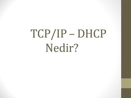 TCP/IP – DHCP Nedir?. TCP/IP TCP/IP protokolü OSI (Open Systems Interconnection- değişik işletim sistemine sahip makinelerin birbiriyle haberleşmesini.