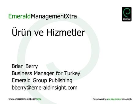 Www.emeraldinsight.com/emx Empowering management research EmeraldManagementXtra Ürün ve Hizmetler Brian Berry Business Manager for Turkey Emerald Group.
