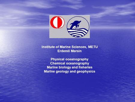 Institute of Marine Sciences, METU Erdemli Mersin Physical oceanography Chemical oceanography Marine biology and fisheries Marine geology and geophysics.