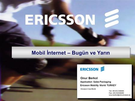 Mobil İnternet – Bugün ve Yarın Onur Berkol Ericsson Crea-World Tel: +90 212 3358484 Fax: +90 2123358485 Application Sales.
