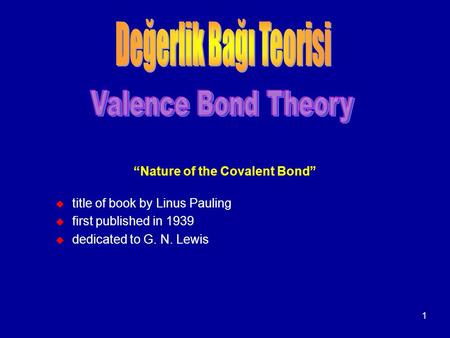 "1 ""Nature of the Covalent Bond"" u title of book by Linus Pauling u first published in 1939 u dedicated to G. N. Lewis."