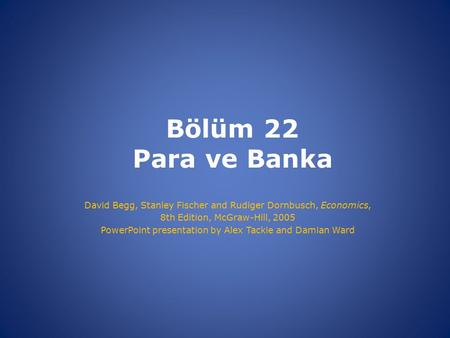 Bölüm 22 Para ve Banka David Begg, Stanley Fischer and Rudiger Dornbusch, Economics, 8th Edition, McGraw-Hill, 2005 PowerPoint presentation by Alex Tackie.