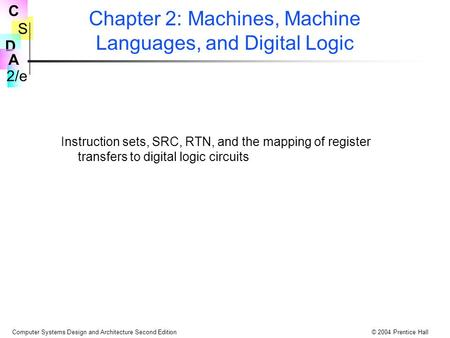 S 2/e C D A Computer Systems Design and Architecture Second Edition© 2004 Prentice Hall Chapter 2: Machines, Machine Languages, and Digital Logic Instruction.