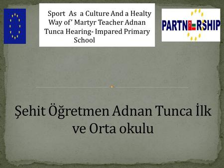 Bulgaria-Turkey IPA CROSS-BORDER PROGRAMME(CCI Number: 200 Sport As a Culture And a Healty Way of' Martyr Teacher Adnan Tunca Hearing- Impared Primary.