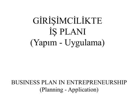 GİRİŞİMCİLİKTE İŞ PLANI (Yapım - Uygulama) BUSINESS PLAN IN ENTREPRENEURSHIP (Planning - Application)