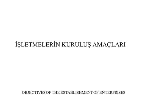 İŞLETMELERİN KURULUŞ AMAÇLARI OBJECTIVES OF THE ESTABLISHMENT OF ENTERPRISES.