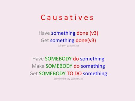C a u s a t i v e s Have something done (v3) Get something done(v3) (bir şeyi yaptırmak) Have SOMEBODY do something Make SOMEBODY do something Get SOMEBODY.