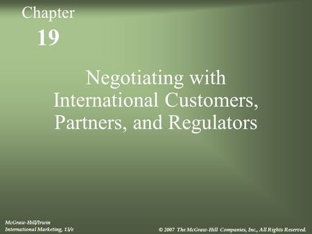 19 Negotiating with International Customers, Partners, and Regulators McGraw-Hill/Irwin International Marketing, 13/e © 2007 The McGraw-Hill Companies,
