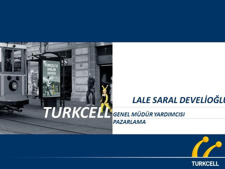 1 STRICTLY CONFIDENTIAL & FOR PERSONAL USE ONLY TURKCELL LALE SARAL DEVELİOĞLU GENEL MÜDÜR YARDIMCISI PAZARLAMA.