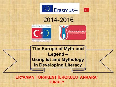 2014-2016 ERYAMAN TÜRKKENT İLKOKULU ANKARA/ TURKEY The Europe of Myth and Legend – Using Ict and Mythology in Developing Literacy.