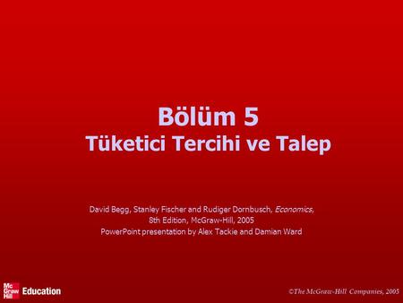 © The McGraw-Hill Companies, 2005 Bölüm 5 Tüketici Tercihi ve Talep David Begg, Stanley Fischer and Rudiger Dornbusch, Economics, 8th Edition, McGraw-Hill,