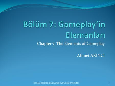 Chapter 7: The Elements of Gameplay Ahmet AKINCI 1BTO616-EĞİTSEL BİLGİSAYAR OYUNLARI TASARIMI.
