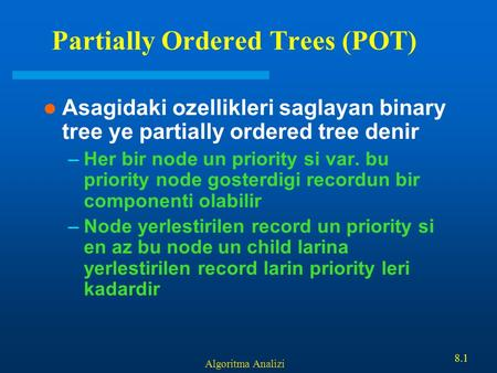 Algoritma Analizi 8.1 Partially Ordered Trees (POT) Asagidaki ozellikleri saglayan binary tree ye partially ordered tree denir –Her bir node un priority.