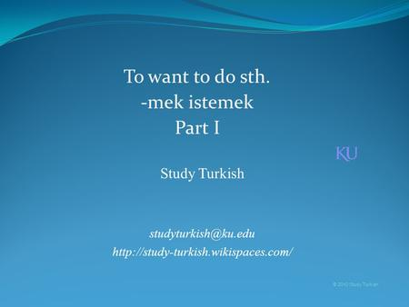 Study Turkish  © 2010 Study Turkish To want to do sth. -mek istemek Part I.