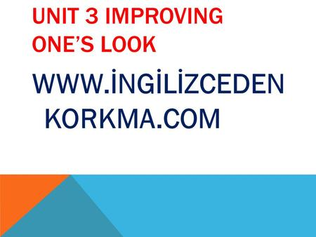 UNIT 3 IMPROVING ONE'S LOOK WWW.İNGİLİZCEDEN KORKMA.COM.