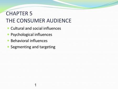 1 CHAPTER 5 THE CONSUMER AUDIENCE Cultural and social influences Psychological influences Behavioral influences Segmenting and targeting.