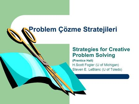 Problem Çözme Stratejileri Strategies for Creative Problem Solving (Prentice Hall) H.Scott Fogler (U of Michigan) Steven E. LeBlanc (U of Toledo) bilgi.