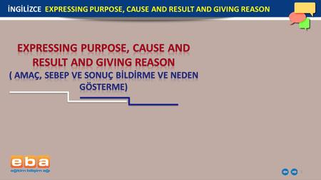 1 İNGİLİZCE EXPRESSING PURPOSE, CAUSE AND RESULT AND GIVING REASON.