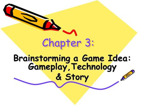 Chapter 3: Brainstorming a Game Idea: Gameplay,Technology & Story.