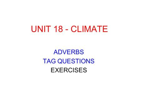 UNIT 18 - CLIMATE ADVERBS TAG QUESTIONS EXERCISES.