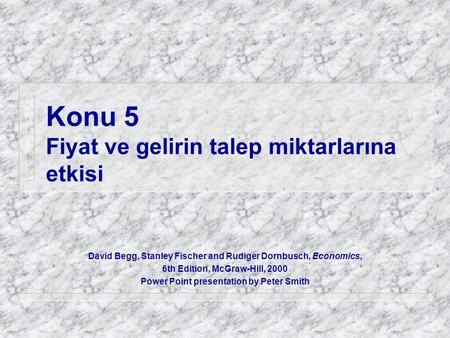 Konu 5 Fiyat ve gelirin talep miktarlarına etkisi David Begg, Stanley Fischer and Rudiger Dornbusch, Economics, 6th Edition, McGraw-Hill, 2000 Power Point.
