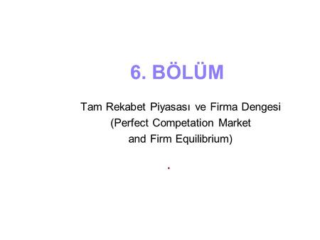 6. BÖLÜM Tam Rekabet Piyasası ve Firma Dengesi (Perfect Competation Market and Firm Equilibrium).