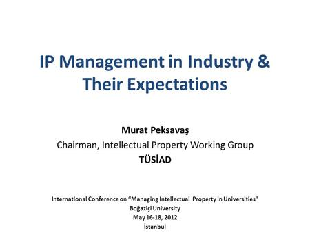 "IP Management in Industry & Their Expectations Murat Peksavaş Chairman, Intellectual Property Working Group TÜSİAD International Conference on ""Managing."