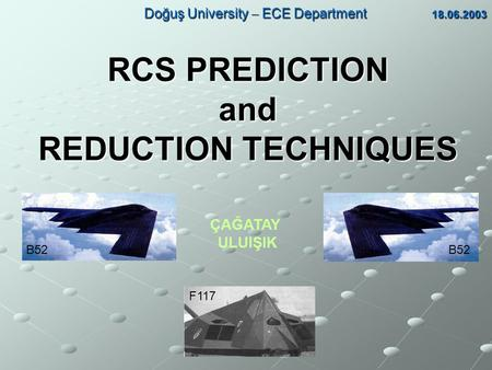 RCS PREDICTION and REDUCTION TECHNIQUES Doğuş University  ECE Department 18.06.2003 Doğuş University  ECE Department 18.06.2003 ÇAĞATAY ULUIŞIK B52 F117.