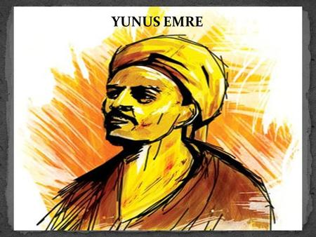 YUNUS EMRE. (1240 – 1320) Yunus EMRE is thought to live in middle part of the Anatolia. He is the leading of Turkish poetry. LİFE OF YUNUS EMRE.