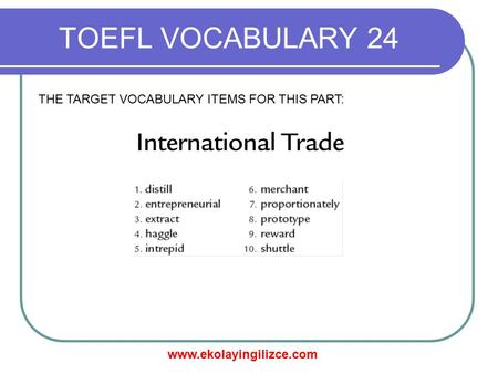 Www.ekolayingilizce.com TOEFL VOCABULARY 24 THE TARGET VOCABULARY ITEMS FOR THIS PART:
