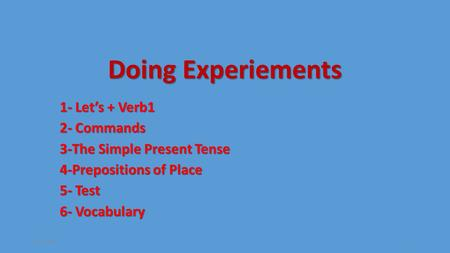 Doing Experiements 1- Let's + Verb1 2- Commands 3-The Simple Present Tense 4-Prepositions of Place 5- Test 6- Vocabulary 26.2.20151.