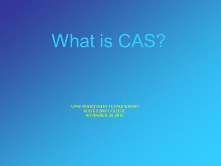 What is CAS? A PRESENTATION BY FULYA ERDEMET KÜLTÜR 2000 COLLEGE NOVEMBER, 26,2012.