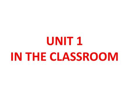 UNIT 1 IN THE CLASSROOM.