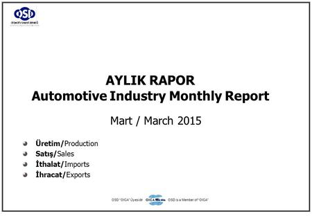 "AYLIK RAPOR Automotive Industry Monthly Report Mart / March 2015 Üretim/Production Satış/Sales İthalat/Imports İhracat/Exports OSD ""OICA"" ÜyesidirOSD is."