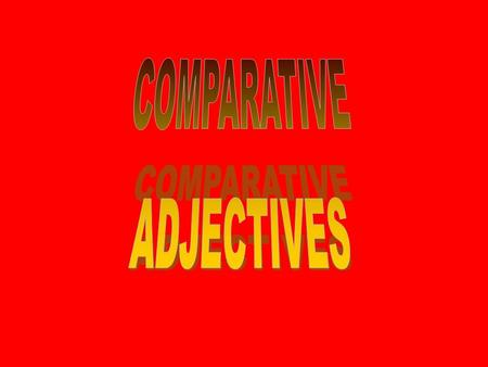 COMPARATIVE ADJECTIVES.