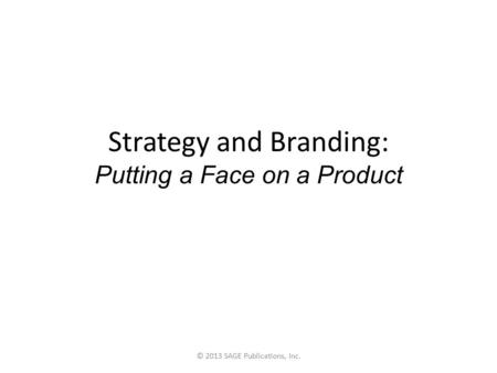 Strategy and Branding: Putting a Face on a Product © 2013 SAGE Publications, Inc.
