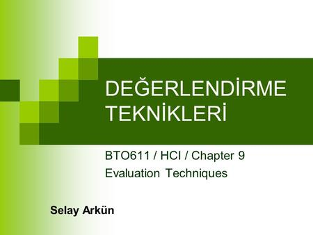 DEĞERLENDİRME TEKNİKLERİ BTO611 / HCI / Chapter 9 Evaluation Techniques Selay Arkün.