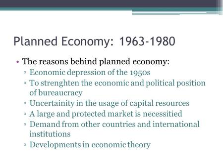 Planned Economy: 1963-1980 The reasons behind planned economy: ▫Economic depression of the 1950s ▫To strenghten the economic and political position of.