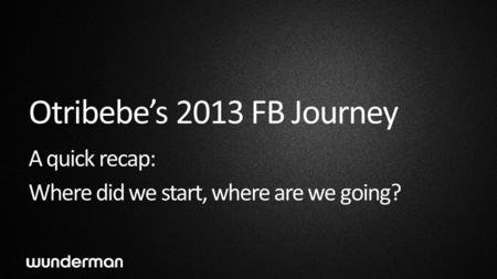 Otribebe's 2013 FB Journey A quick recap: Where did we start, where are we going?