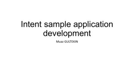Intent sample application development Muaz GULTEKIN.