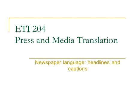 ETI 204 Press and Media Translation Newspaper language: headlines and captions.